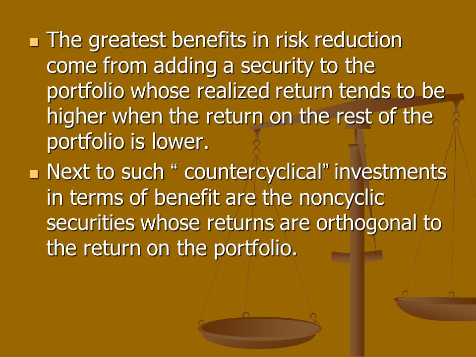 The greatest benefits in risk reduction come from adding a security to the portfolio whose realized return tends to be higher when the return on the r
