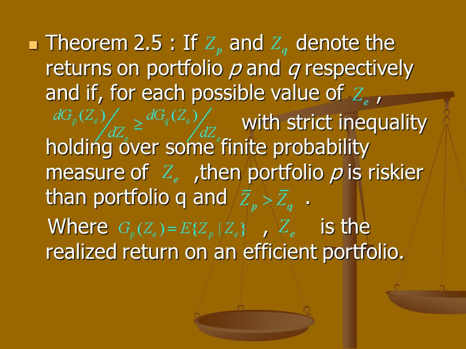 Theorem 2.5 : If and denote the returns on portfolio p and q respectively and if, for each possible value of, Theorem 2.5 : If and denote the returns on portfolio p and q respectively and if, for each possible value of, with strict inequality holding over some finite probability measure of,then portfolio p is riskier than portfolio q and.