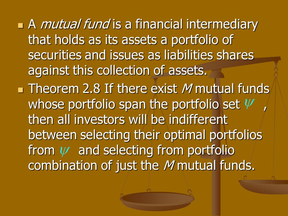 A mutual fund is a financial intermediary that holds as its assets a portfolio of securities and issues as liabilities shares against this collection