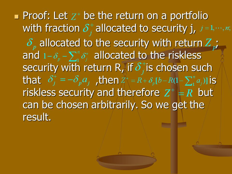 Proof: Let be the return on a portfolio with fraction allocated to security j, Proof: Let be the return on a portfolio with fraction allocated to security j, allocated to the security with return ; and allocated to the riskless security with return R, if is chosen such that,then is riskless security and therefore but can be chosen arbitrarily.