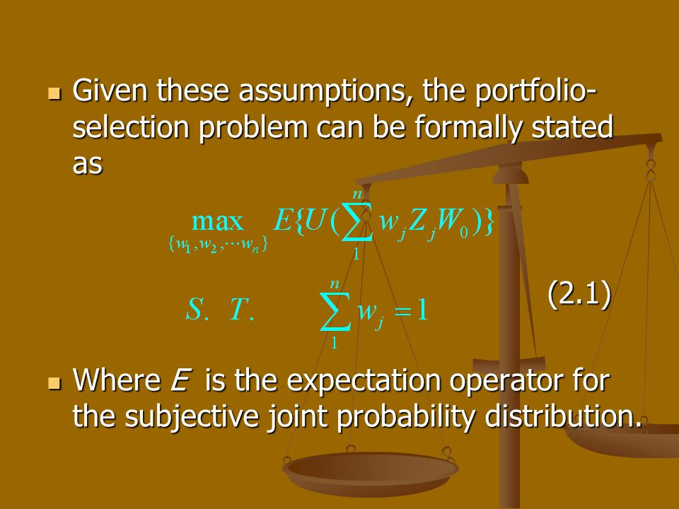 Given these assumptions, the portfolio- selection problem can be formally stated as Given these assumptions, the portfolio- selection problem can be formally stated as (2.1) (2.1) Where E is the expectation operator for the subjective joint probability distribution.