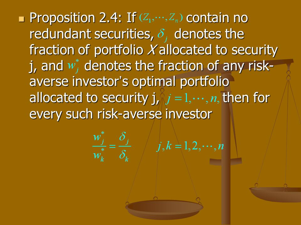 Proposition 2.4: If contain no redundant securities, denotes the fraction of portfolio X allocated to security j, and denotes the fraction of any risk- averse investor s optimal portfolio allocated to security j, then for every such risk-averse investor Proposition 2.4: If contain no redundant securities, denotes the fraction of portfolio X allocated to security j, and denotes the fraction of any risk- averse investor s optimal portfolio allocated to security j, then for every such risk-averse investor