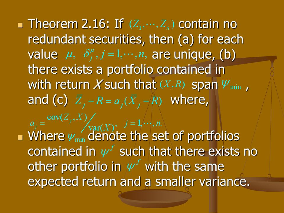 Theorem 2.16: If contain no redundant securities, then (a) for each value are unique, (b) there exists a portfolio contained in with return X such that span, and (c) where, Theorem 2.16: If contain no redundant securities, then (a) for each value are unique, (b) there exists a portfolio contained in with return X such that span, and (c) where, Where denote the set of portfolios contained in such that there exists no other portfolio in with the same expected return and a smaller variance.