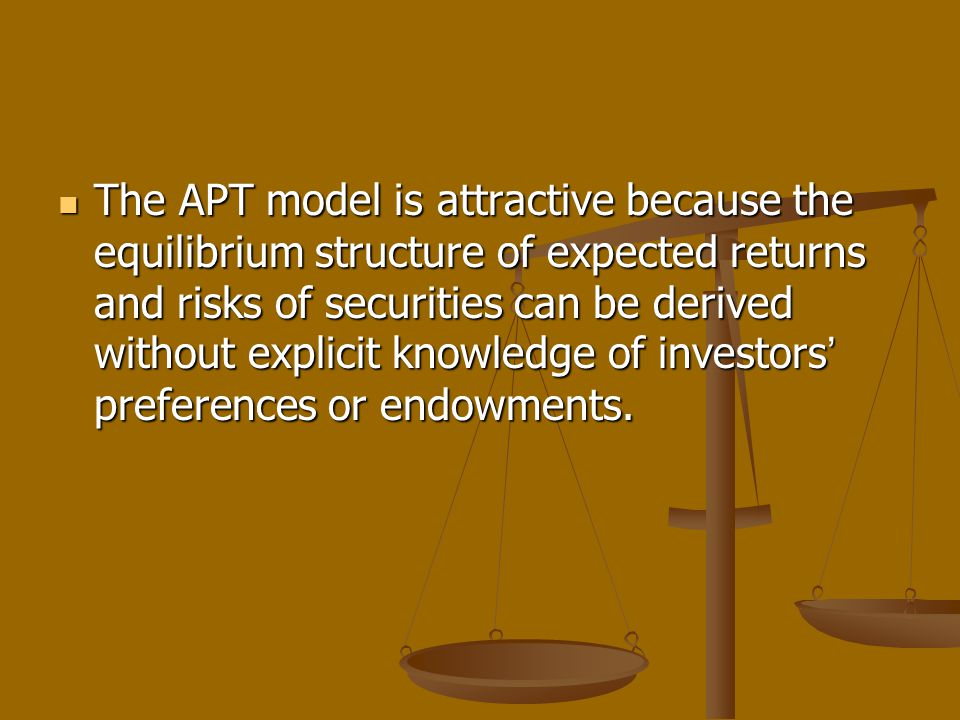 The APT model is attractive because the equilibrium structure of expected returns and risks of securities can be derived without explicit knowledge of