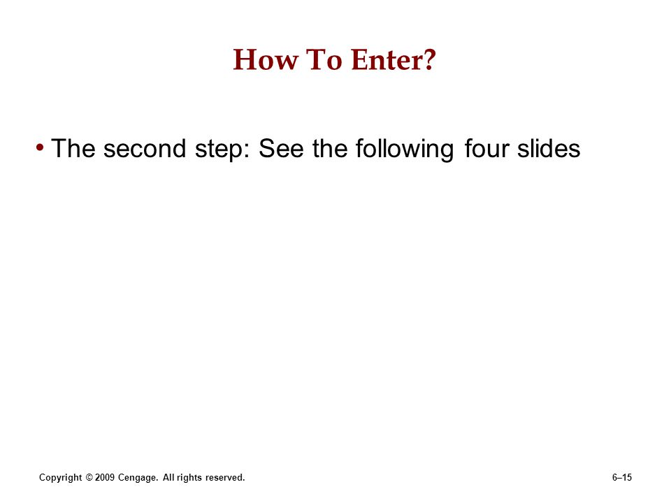 Copyright © 2009 Cengage. All rights reserved.6–15 How To Enter? The second step: See the following four slides