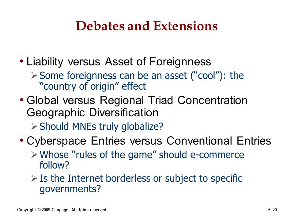 Copyright © 2009 Cengage. All rights reserved.6–20 Debates and Extensions Liability versus Asset of Foreignness Some foreignness can be an asset (cool