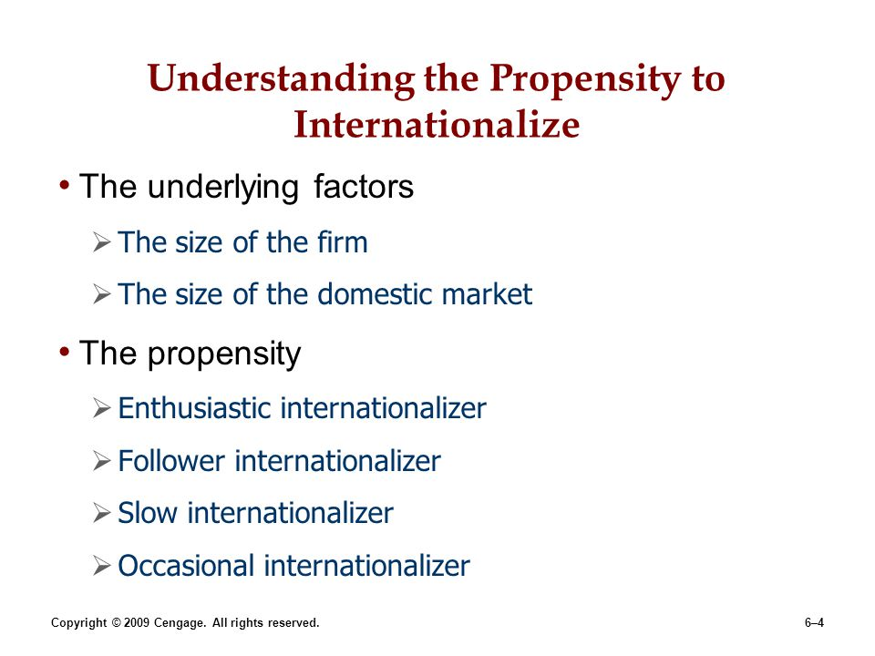 Copyright © 2009 Cengage. All rights reserved.6–4 Understanding the Propensity to Internationalize The underlying factors The size of the firm The siz
