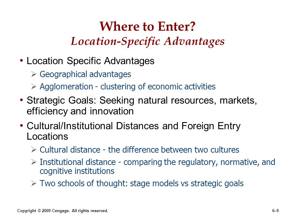 Copyright © 2009 Cengage. All rights reserved.6–9 Where to Enter? Location-Specific Advantages Location Specific Advantages Geographical advantages Ag