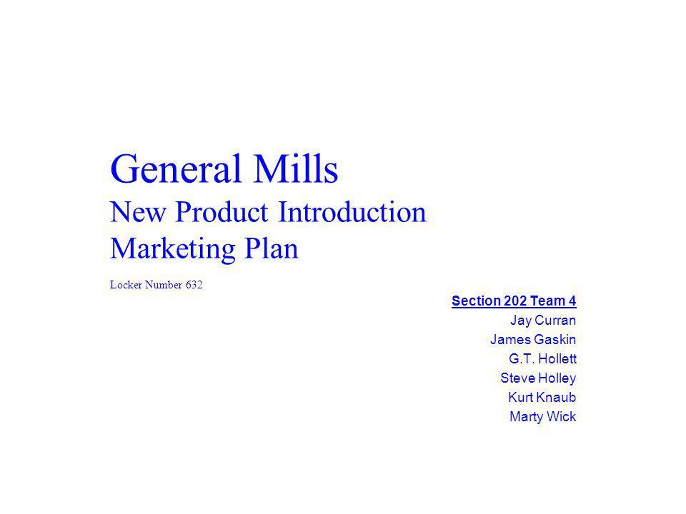 General Mills New Product Introduction Marketing Plan Section 202 Team 4 Jay Curran James Gaskin G.T. Hollett Steve Holley Kurt Knaub Marty Wick Locke