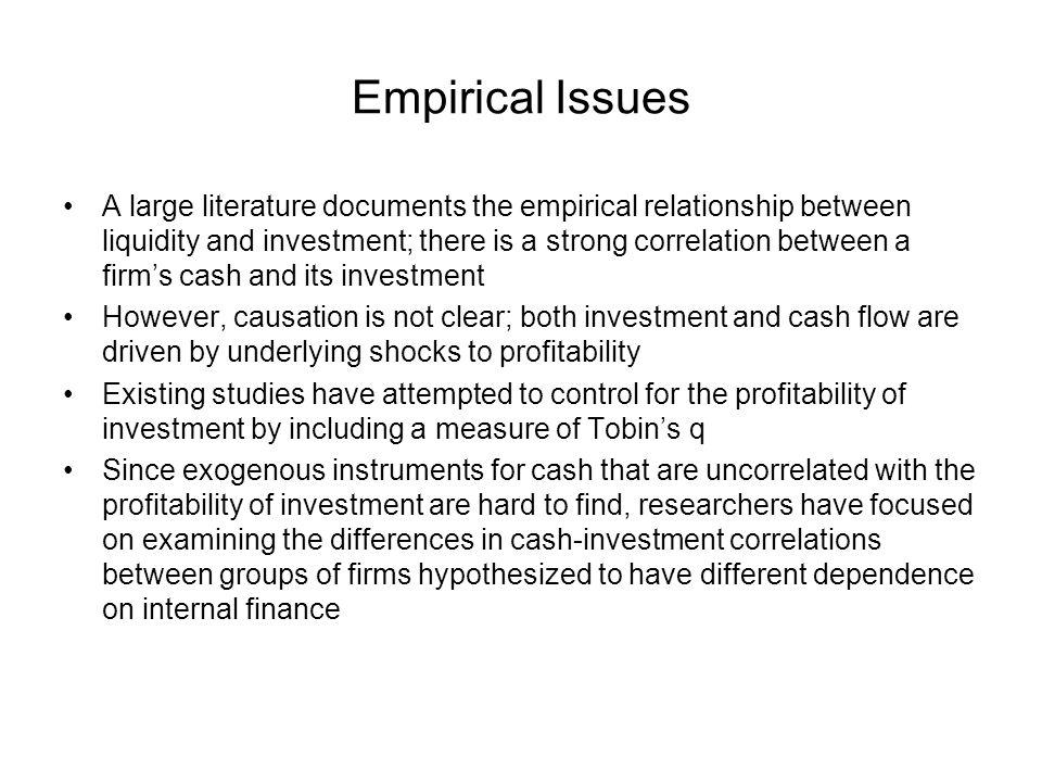 Empirical Issues A large literature documents the empirical relationship between liquidity and investment; there is a strong correlation between a firms cash and its investment However, causation is not clear; both investment and cash flow are driven by underlying shocks to profitability Existing studies have attempted to control for the profitability of investment by including a measure of Tobins q Since exogenous instruments for cash that are uncorrelated with the profitability of investment are hard to find, researchers have focused on examining the differences in cash-investment correlations between groups of firms hypothesized to have different dependence on internal finance