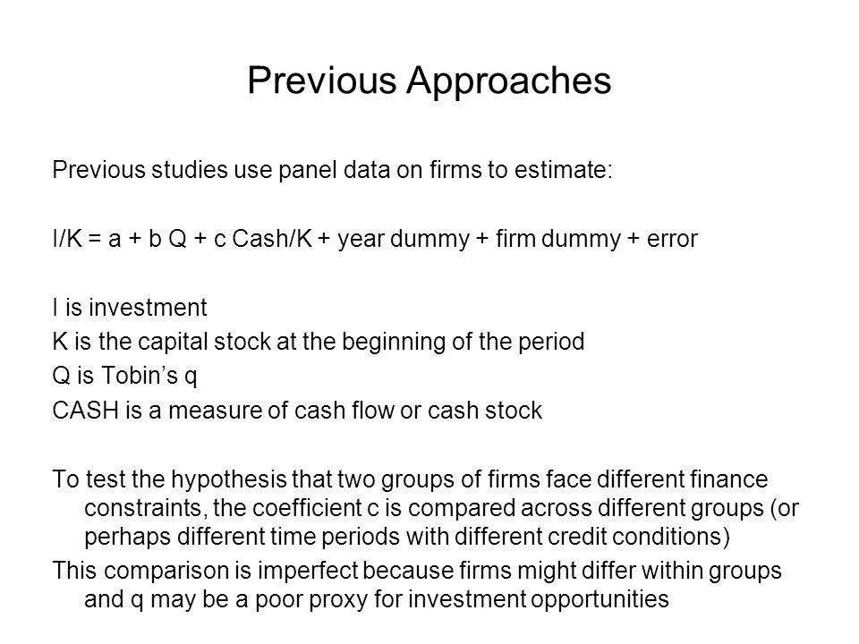 Previous Approaches Previous studies use panel data on firms to estimate: I/K = a + b Q + c Cash/K + year dummy + firm dummy + error I is investment K
