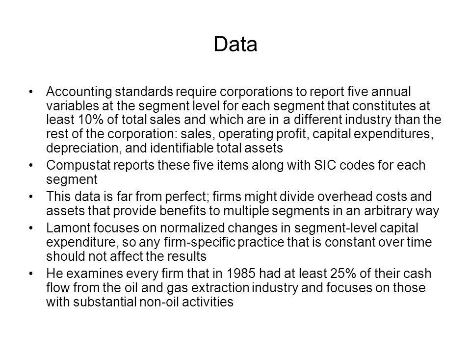 Data Accounting standards require corporations to report five annual variables at the segment level for each segment that constitutes at least 10% of total sales and which are in a different industry than the rest of the corporation: sales, operating profit, capital expenditures, depreciation, and identifiable total assets Compustat reports these five items along with SIC codes for each segment This data is far from perfect; firms might divide overhead costs and assets that provide benefits to multiple segments in an arbitrary way Lamont focuses on normalized changes in segment-level capital expenditure, so any firm-specific practice that is constant over time should not affect the results He examines every firm that in 1985 had at least 25% of their cash flow from the oil and gas extraction industry and focuses on those with substantial non-oil activities