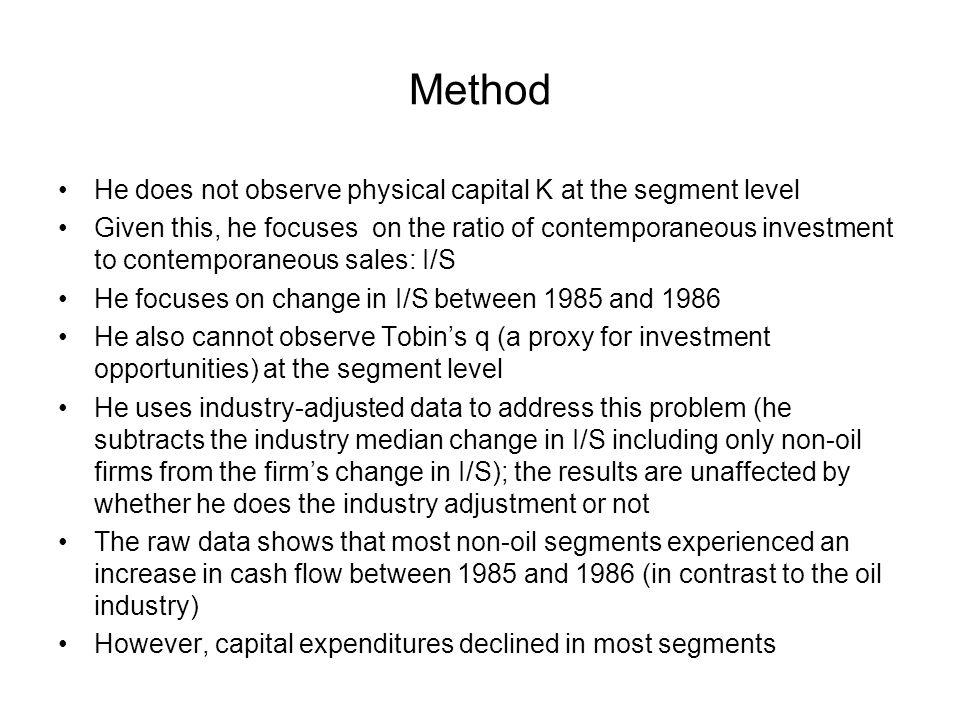 Method He does not observe physical capital K at the segment level Given this, he focuses on the ratio of contemporaneous investment to contemporaneous sales: I/S He focuses on change in I/S between 1985 and 1986 He also cannot observe Tobins q (a proxy for investment opportunities) at the segment level He uses industry-adjusted data to address this problem (he subtracts the industry median change in I/S including only non-oil firms from the firms change in I/S); the results are unaffected by whether he does the industry adjustment or not The raw data shows that most non-oil segments experienced an increase in cash flow between 1985 and 1986 (in contrast to the oil industry) However, capital expenditures declined in most segments