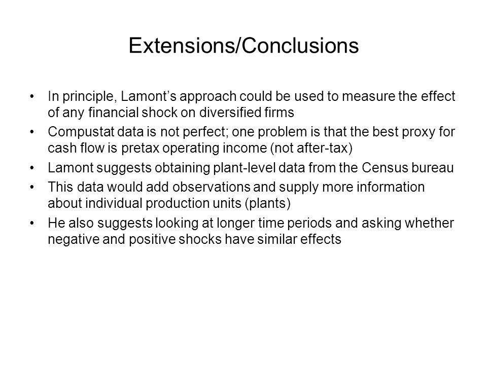 Extensions/Conclusions In principle, Lamonts approach could be used to measure the effect of any financial shock on diversified firms Compustat data is not perfect; one problem is that the best proxy for cash flow is pretax operating income (not after-tax) Lamont suggests obtaining plant-level data from the Census bureau This data would add observations and supply more information about individual production units (plants) He also suggests looking at longer time periods and asking whether negative and positive shocks have similar effects
