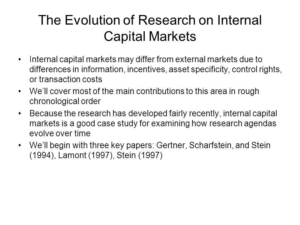 The Evolution of Research on Internal Capital Markets Internal capital markets may differ from external markets due to differences in information, incentives, asset specificity, control rights, or transaction costs Well cover most of the main contributions to this area in rough chronological order Because the research has developed fairly recently, internal capital markets is a good case study for examining how research agendas evolve over time Well begin with three key papers: Gertner, Scharfstein, and Stein (1994), Lamont (1997), Stein (1997)
