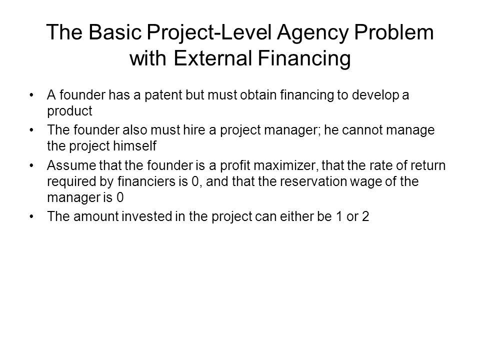The Basic Project-Level Agency Problem with External Financing A founder has a patent but must obtain financing to develop a product The founder also must hire a project manager; he cannot manage the project himself Assume that the founder is a profit maximizer, that the rate of return required by financiers is 0, and that the reservation wage of the manager is 0 The amount invested in the project can either be 1 or 2