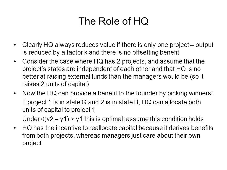 The Role of HQ Clearly HQ always reduces value if there is only one project – output is reduced by a factor k and there is no offsetting benefit Consider the case where HQ has 2 projects, and assume that the projects states are independent of each other and that HQ is no better at raising external funds than the managers would be (so it raises 2 units of capital) Now the HQ can provide a benefit to the founder by picking winners: If project 1 is in state G and 2 is in state B, HQ can allocate both units of capital to project 1 Under y2 – y1) > y1 this is optimal; assume this condition holds HQ has the incentive to reallocate capital because it derives benefits from both projects, whereas managers just care about their own project