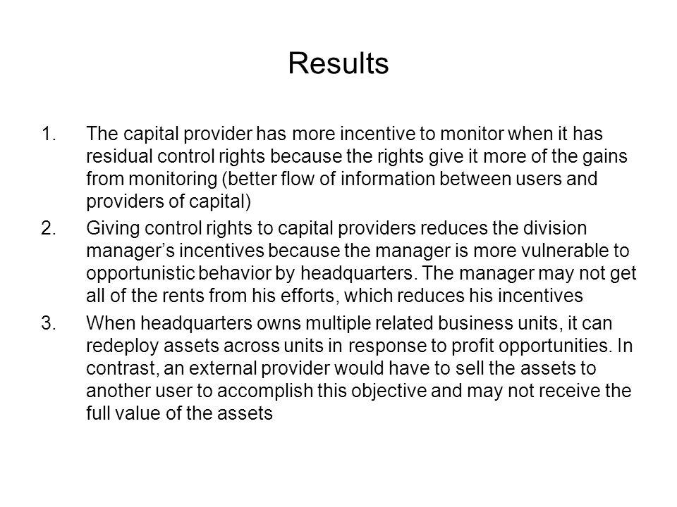Results 1.The capital provider has more incentive to monitor when it has residual control rights because the rights give it more of the gains from monitoring (better flow of information between users and providers of capital) 2.Giving control rights to capital providers reduces the division managers incentives because the manager is more vulnerable to opportunistic behavior by headquarters.