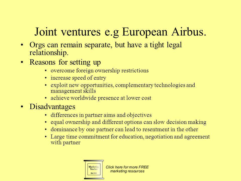 Joint ventures e.g European Airbus. Orgs can remain separate, but have a tight legal relationship. Reasons for setting up overcome foreign ownership r
