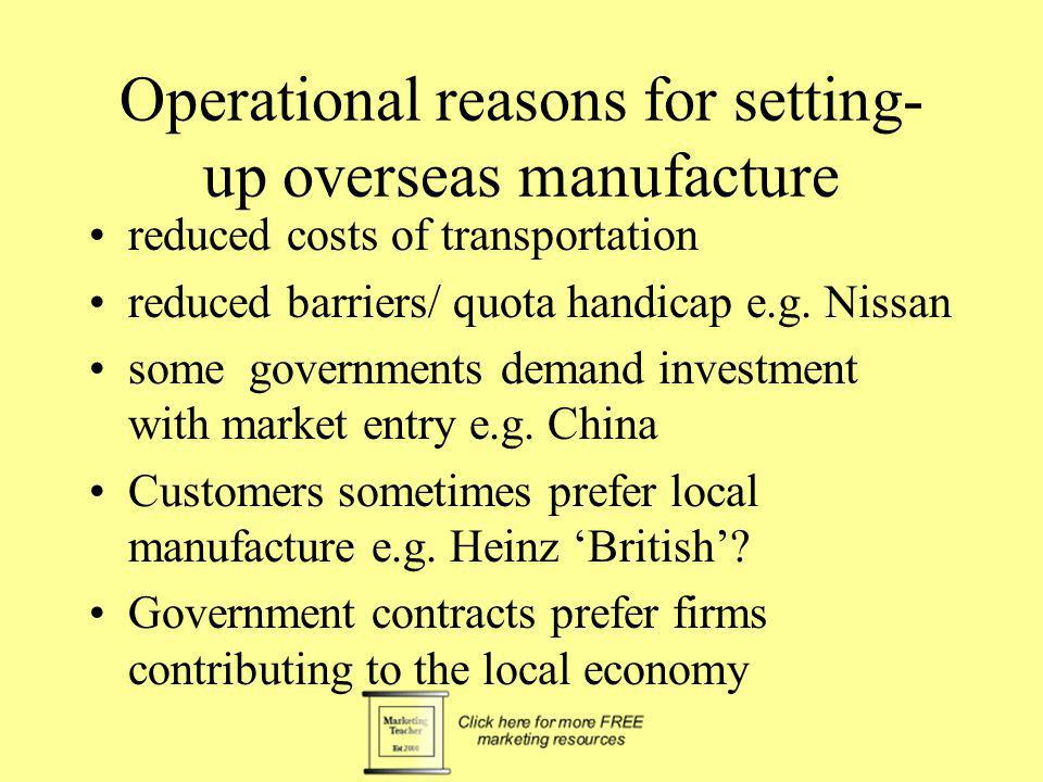 Operational reasons for setting- up overseas manufacture reduced costs of transportation reduced barriers/ quota handicap e.g. Nissan some governments