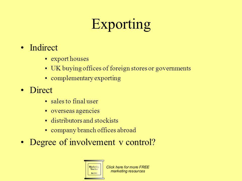 Exporting Indirect export houses UK buying offices of foreign stores or governments complementary exporting Direct sales to final user overseas agenci