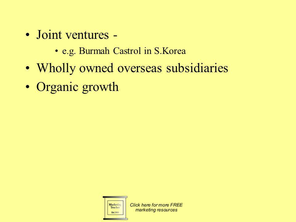 Joint ventures - e.g. Burmah Castrol in S.Korea Wholly owned overseas subsidiaries Organic growth