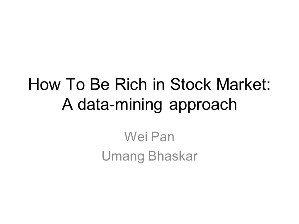 How To Be Rich in Stock Market: A data-mining approach Wei Pan Umang Bhaskar