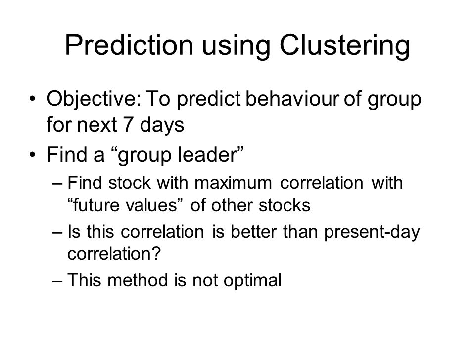 Prediction using Clustering Objective: To predict behaviour of group for next 7 days Find a group leader –Find stock with maximum correlation with future values of other stocks –Is this correlation is better than present-day correlation.