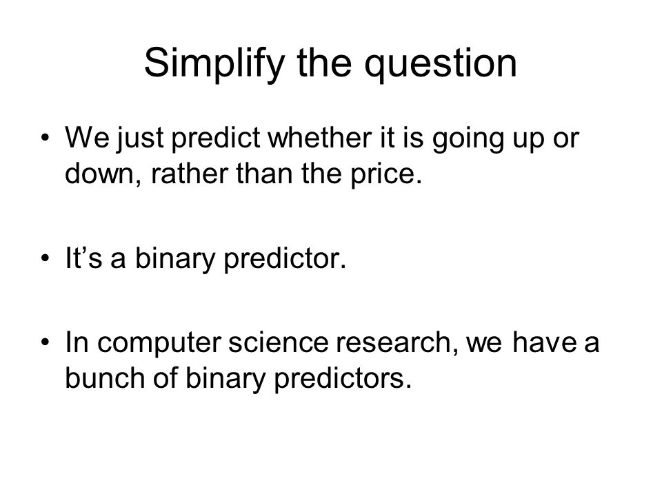 Simplify the question We just predict whether it is going up or down, rather than the price.
