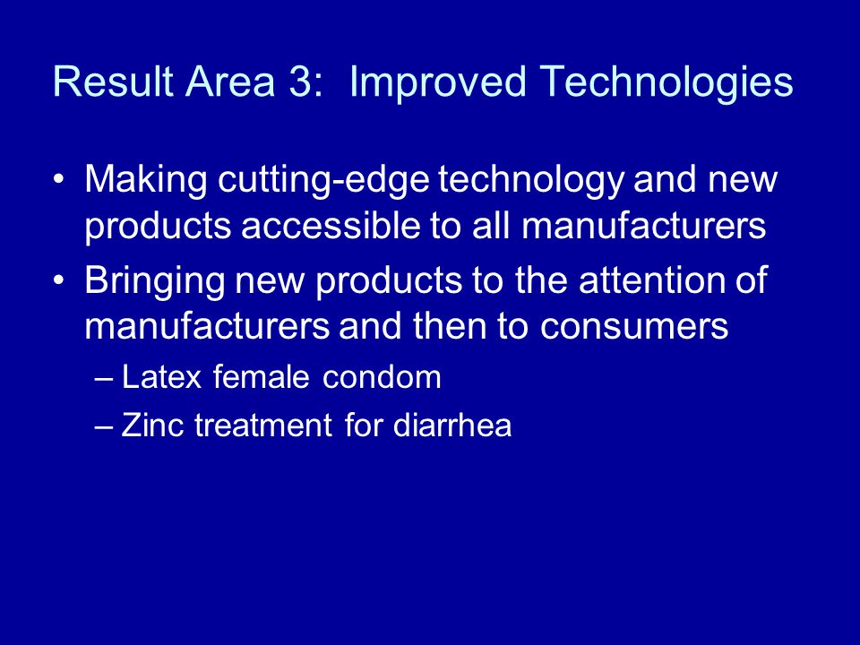 Result Area 3: Improved Technologies Making cutting-edge technology and new products accessible to all manufacturers Bringing new products to the attention of manufacturers and then to consumers –Latex female condom –Zinc treatment for diarrhea