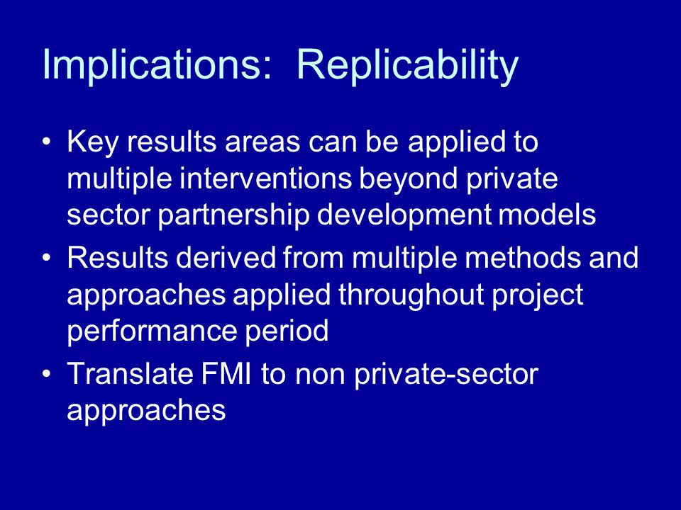 Implications: Replicability Key results areas can be applied to multiple interventions beyond private sector partnership development models Results derived from multiple methods and approaches applied throughout project performance period Translate FMI to non private-sector approaches