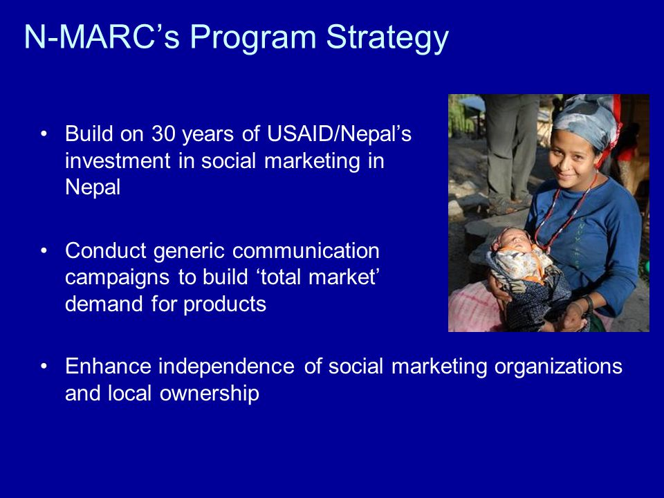 N-MARCs Program Strategy Build on 30 years of USAID/Nepals investment in social marketing in Nepal Conduct generic communication campaigns to build total market demand for products Enhance independence of social marketing organizations and local ownership