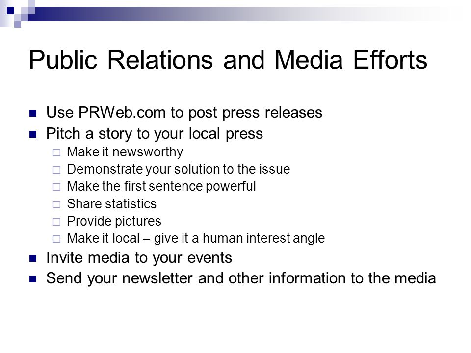 Public Relations and Media Efforts Use PRWeb.com to post press releases Pitch a story to your local press Make it newsworthy Demonstrate your solution to the issue Make the first sentence powerful Share statistics Provide pictures Make it local – give it a human interest angle Invite media to your events Send your newsletter and other information to the media