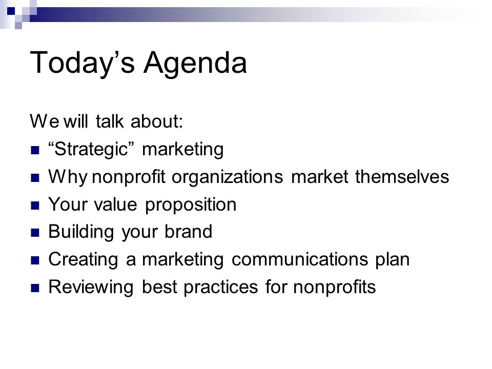 Todays Agenda We will talk about: Strategic marketing Why nonprofit organizations market themselves Your value proposition Building your brand Creating a marketing communications plan Reviewing best practices for nonprofits
