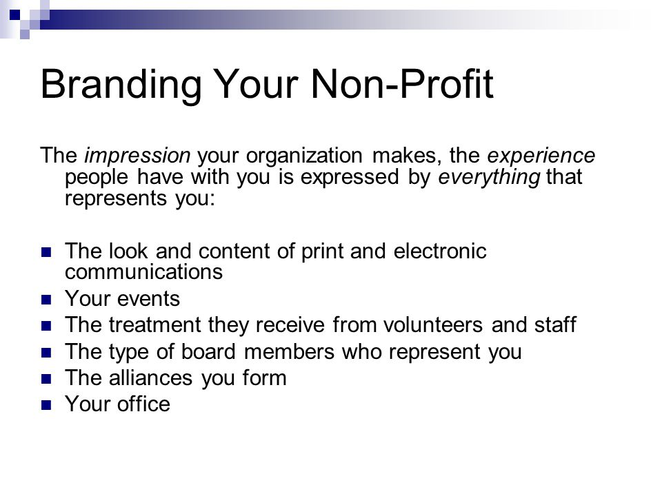 Branding Your Non-Profit The impression your organization makes, the experience people have with you is expressed by everything that represents you: The look and content of print and electronic communications Your events The treatment they receive from volunteers and staff The type of board members who represent you The alliances you form Your office