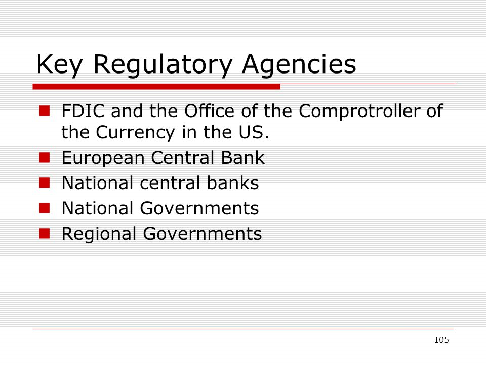105 Key Regulatory Agencies FDIC and the Office of the Comprotroller of the Currency in the US. European Central Bank National central banks National