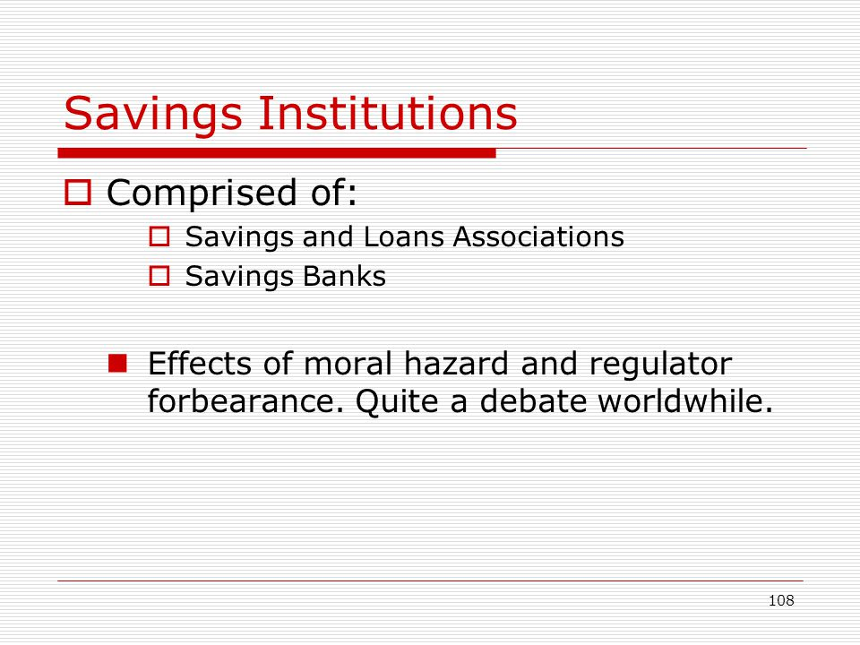 108 Savings Institutions Comprised of: Savings and Loans Associations Savings Banks Effects of moral hazard and regulator forbearance. Quite a debate