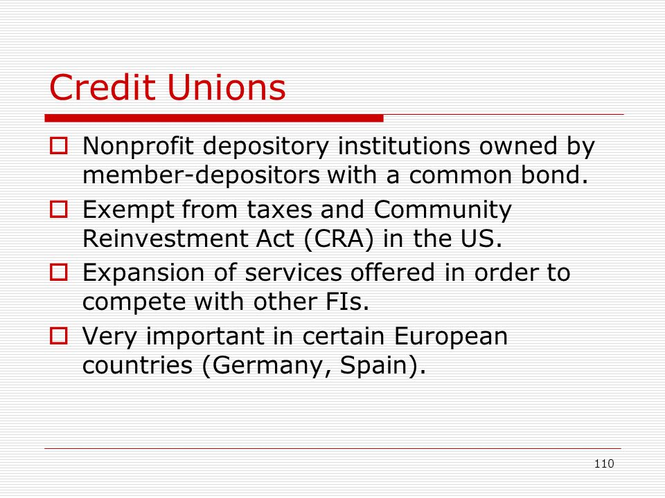 110 Credit Unions Nonprofit depository institutions owned by member-depositors with a common bond. Exempt from taxes and Community Reinvestment Act (C