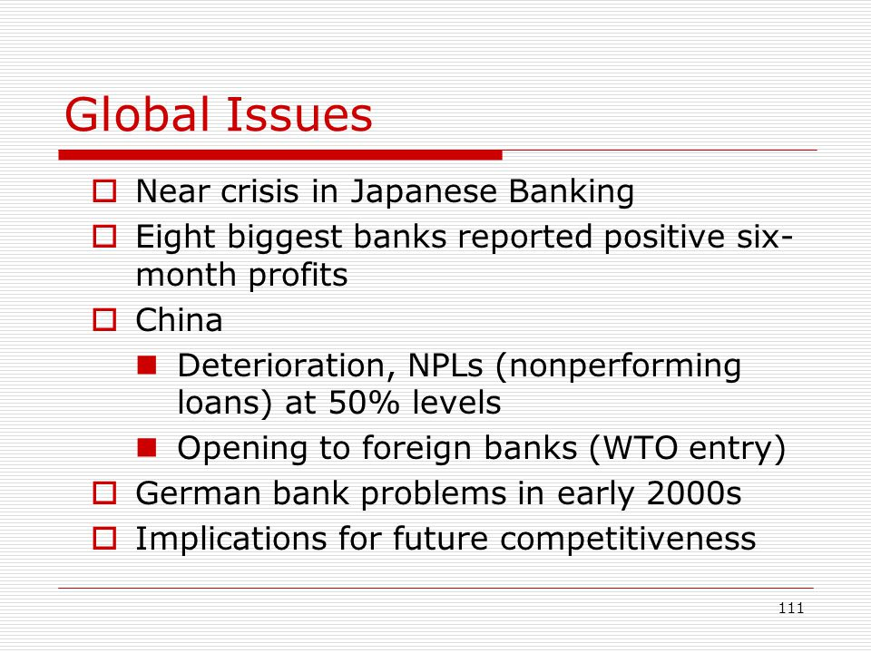 111 Global Issues Near crisis in Japanese Banking Eight biggest banks reported positive six- month profits China Deterioration, NPLs (nonperforming lo