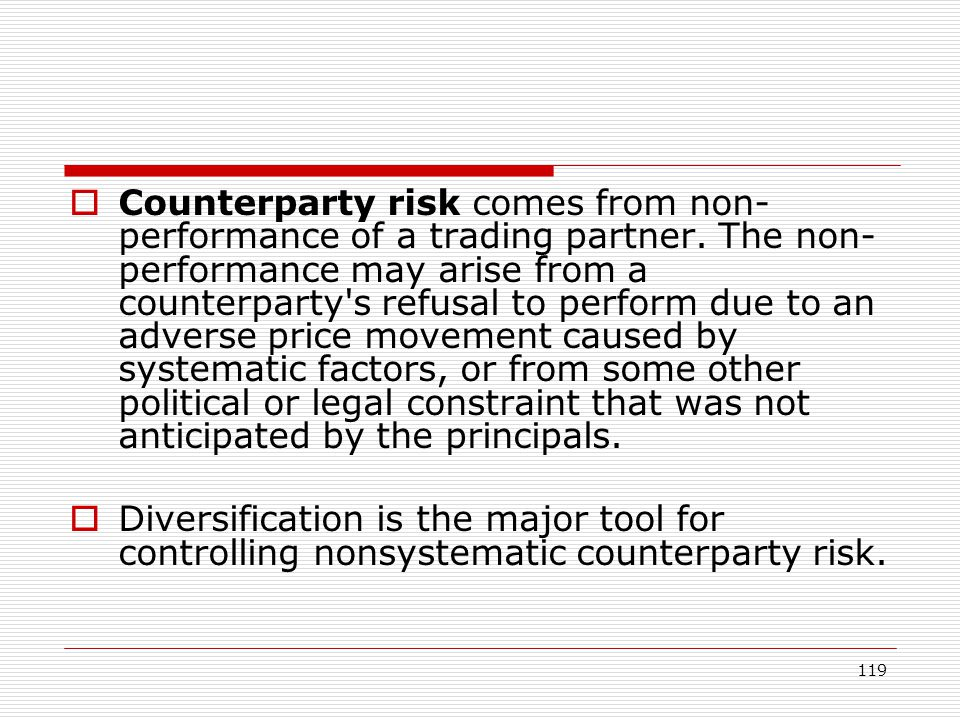 119 Counterparty risk comes from non- performance of a trading partner. The non- performance may arise from a counterparty's refusal to perform due to