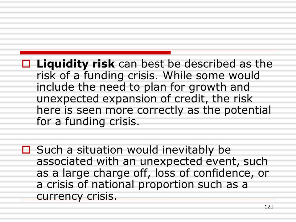 120 Liquidity risk can best be described as the risk of a funding crisis. While some would include the need to plan for growth and unexpected expansio