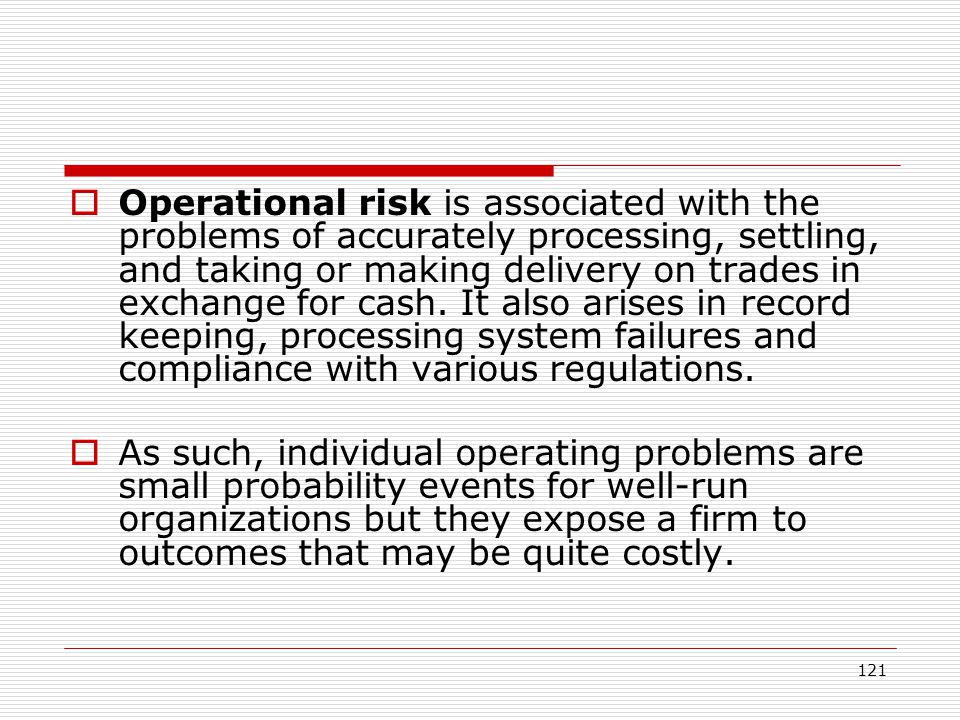 121 Operational risk is associated with the problems of accurately processing, settling, and taking or making delivery on trades in exchange for cash.