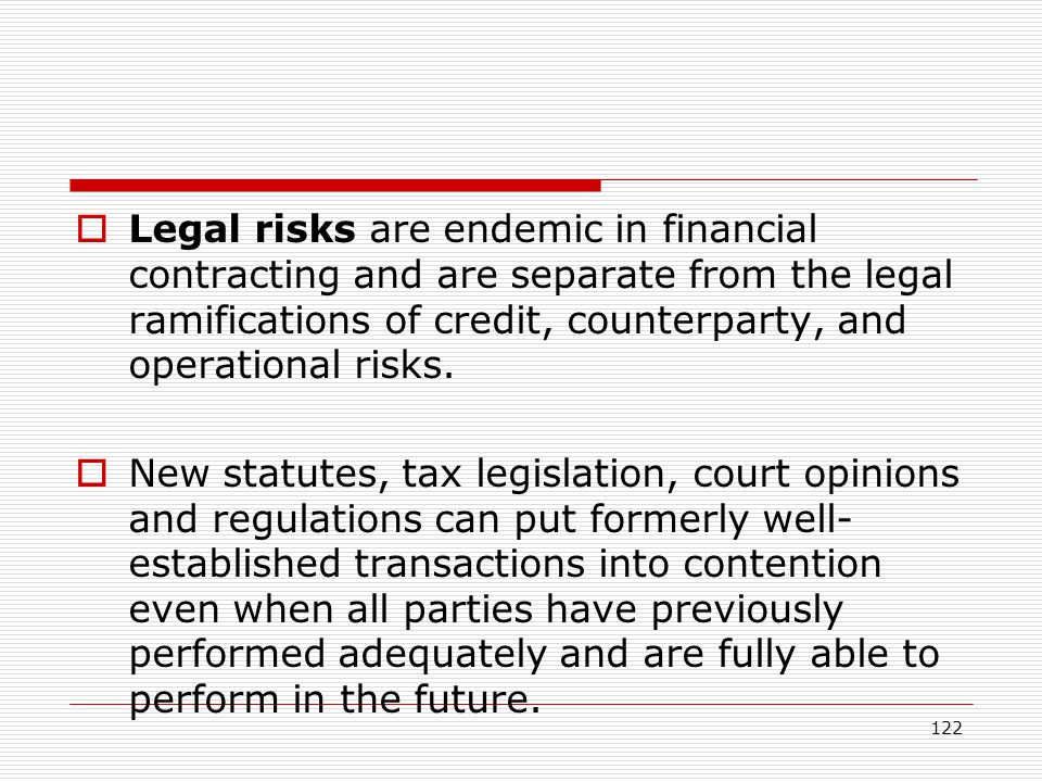 122 Legal risks are endemic in financial contracting and are separate from the legal ramifications of credit, counterparty, and operational risks. New