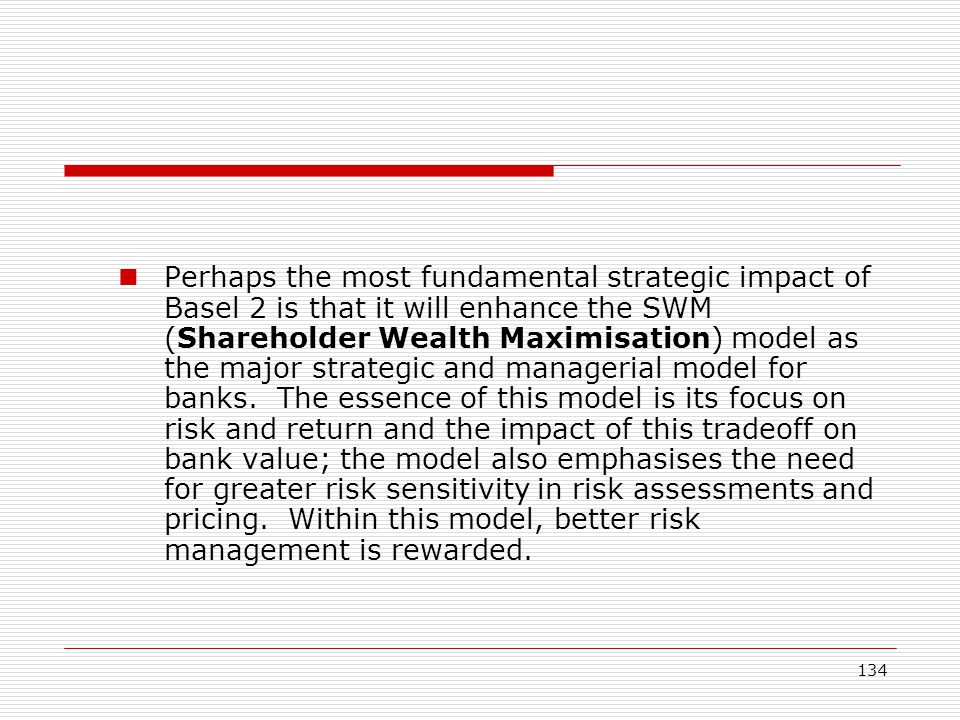 134 Perhaps the most fundamental strategic impact of Basel 2 is that it will enhance the SWM (Shareholder Wealth Maximisation) model as the major stra