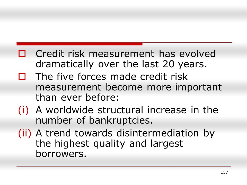 157 Credit risk measurement has evolved dramatically over the last 20 years. The five forces made credit risk measurement become more important than e