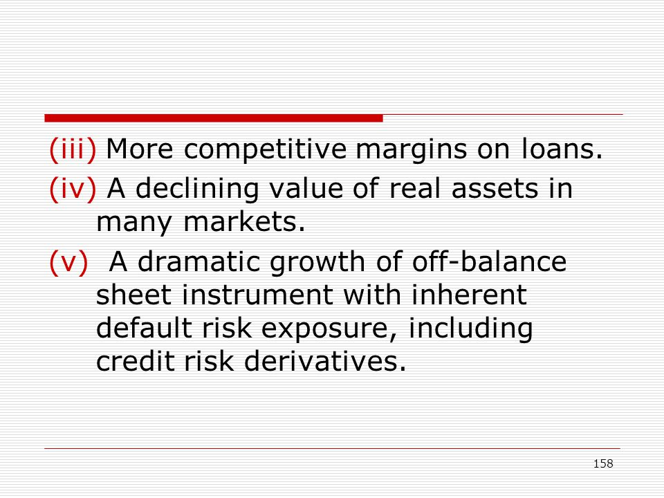 158 (iii) More competitive margins on loans. (iv) A declining value of real assets in many markets. (v) A dramatic growth of off-balance sheet instrum
