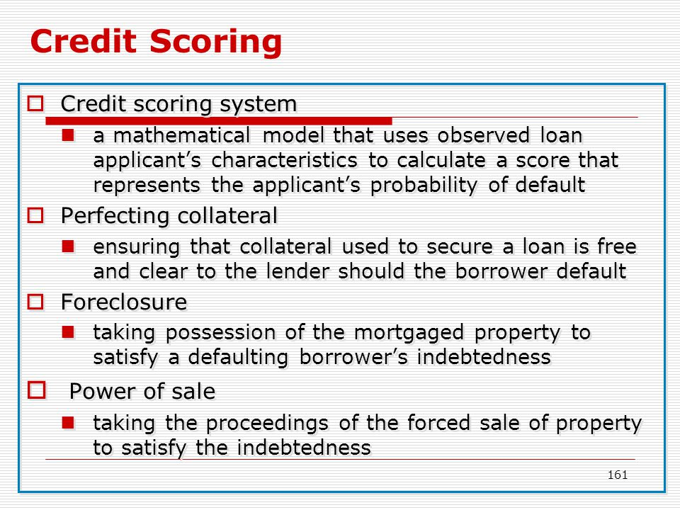 161 Credit Scoring Credit scoring system a mathematical model that uses observed loan applicants characteristics to calculate a score that represents
