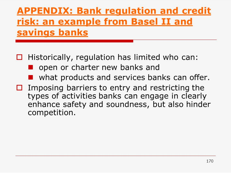 170 APPENDIX: Bank regulation and credit risk: an example from Basel II and savings banks Historically, regulation has limited who can: open or charte