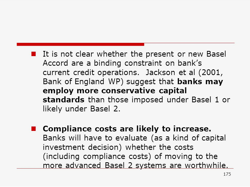 175 It is not clear whether the present or new Basel Accord are a binding constraint on banks current credit operations. Jackson et al (2001, Bank of