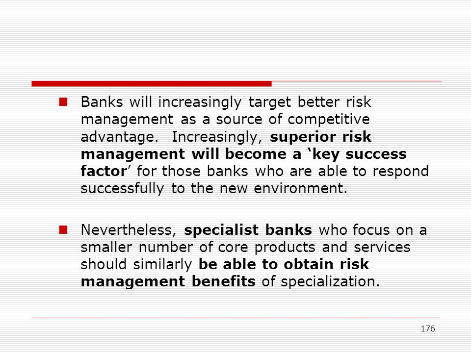 176 Banks will increasingly target better risk management as a source of competitive advantage. Increasingly, superior risk management will become a k